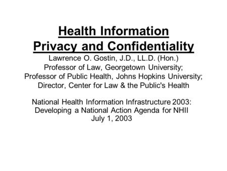 Health Information Privacy and Confidentiality Lawrence O. Gostin, J.D., LL.D. (Hon.) Professor of Law, Georgetown University; Professor of Public Health,
