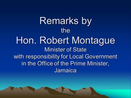 Remarks by the Hon. Robert Montague Minister of State with responsibility for Local Government in the Office of the Prime Minister, Jamaica.