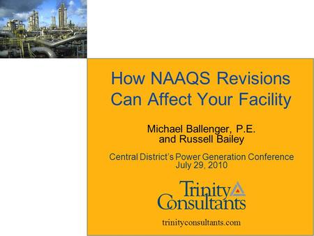How NAAQS Revisions Can Affect Your Facility trinityconsultants.com Michael Ballenger, P.E. and Russell Bailey Central District's Power Generation Conference.