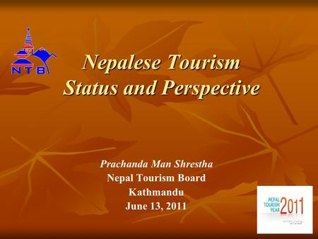 Nepalese Tourism Status and Perspective Prachanda Man Shrestha <strong>Nepal</strong> Tourism Board Kathmandu June 13, 2011.