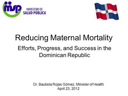 Dr. Bautista Rojas Gómez, Minister of Health April 23, 2012 Reducing Maternal Mortality Efforts, Progress, and Success in the Dominican Republic.