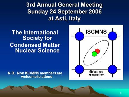 1 3rd Annual General Meeting Sunday 24 September 2006 at Asti, Italy The International Society for Condensed Matter Nuclear Science N.B. Non ISCMNS members.