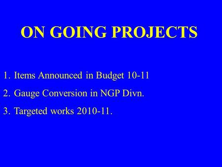 1. Items Announced in Budget 10-11 2. Gauge Conversion in NGP Divn. 3. Targeted works 2010-11. ON GOING PROJECTS.