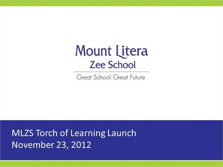 MLZS Torch of Learning Launch November 23, 2012. MLZS Torch of Learning Objective Taking the Mount Litera experience to our Target Audience Reiterate.