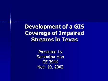 Development of a GIS Coverage of Impaired Streams in Texas Presented by Samantha Hon CE 394K Nov. 19, 2002.