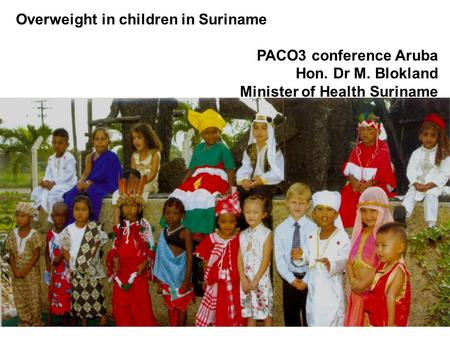Overweight in children in Suriname PACO3 conference Aruba Hon. Dr M. Blokland Minister of Health Suriname.