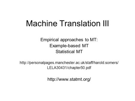 Machine Translation III Empirical approaches to MT: Example-based MT <strong>Statistical</strong> MT LELA30431/chapter50.pdf.