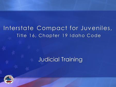 Interstate Compact for Juveniles, Title 16, Chapter 19 Idaho Code Judicial Training.