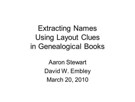 Extracting Names Using Layout Clues in Genealogical Books Aaron Stewart David W. Embley March 20, 2010.
