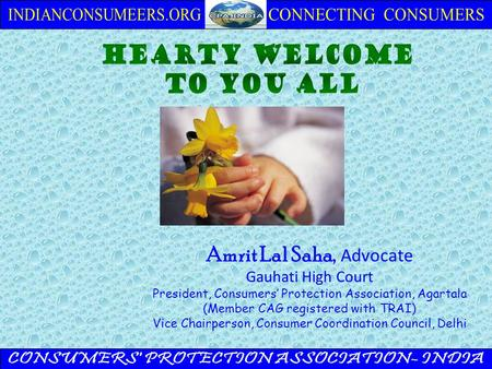 Amrit Lal Saha, Advocate Gauhati High Court President, Consumers' Protection Association, Agartala (Member CAG registered with TRAI) Vice Chairperson,
