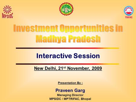 Interactive Session Presentation By : Praveen Garg Managing Director MPSIDC / MPTRIFAC, Bhopal New Delhi, 21 st November, 2009.