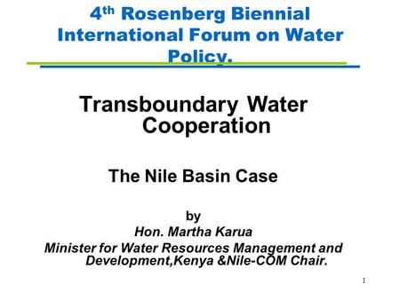 1 4 th Rosenberg Biennial International Forum on Water Policy. Transboundary Water Cooperation The Nile Basin Case by Hon. Martha Karua Minister for Water.