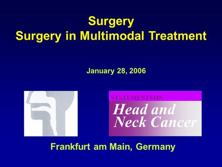 Neck Cancer Head and STATEMENTS ON January 28, 2006 Frankfurt am Main, Germany Surgery Surgery in Multimodal Treatment.