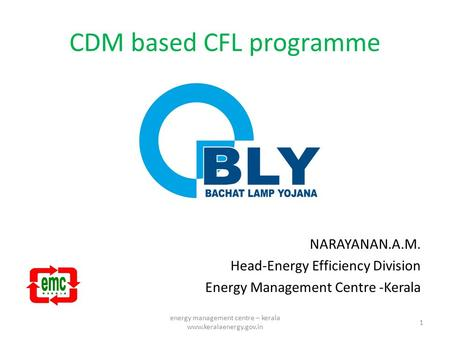 CDM based CFL programme NARAYANAN.A.M. Head-Energy Efficiency Division Energy Management Centre -Kerala 1 energy management centre – kerala www.keralaenergy.gov.in.