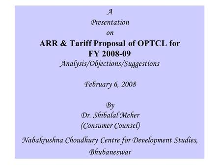1 A Presentation on ARR & Tariff Proposal of OPTCL for FY 2008-09 Analysis/Objections/Suggestions February 6, 2008 By Dr. Shibalal Meher (Consumer Counsel)