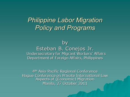 Philippine Labor Migration Policy and Programs by Esteban B. Conejos Jr. Undersecretary for Migrant Workers' Affairs Undersecretary for Migrant Workers'