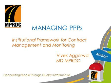 MPRDC 1 MANAGING PPPs Institutional Framework for Contract Management and Monitoring Vivek Aggarwal MD MPRDC Connecting People Through Quality Infrastructure.