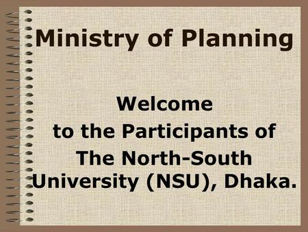 Ministry of Planning Welcome to the Participants of The North-South University (NSU), Dhaka.