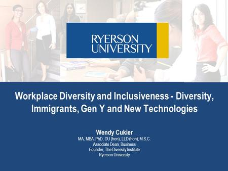 Workplace Diversity and Inclusiveness - Diversity, Immigrants, Gen Y and New Technologies Wendy Cukier MA, MBA, PhD, DU (hon), LLD (hon), M.S.C. Associate.