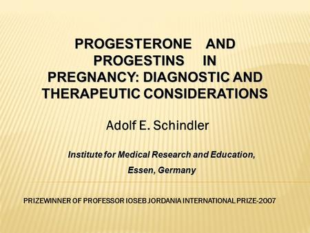 Adolf E. Schindler PRIZEWINNER OF PROFESSOR IOSEB JORDANIA INTERNATIONAL PRIZE-2007 PROGESTERONE AND PROGESTINS IN PREGNANCY: DIAGNOSTIC AND THERAPEUTIC.