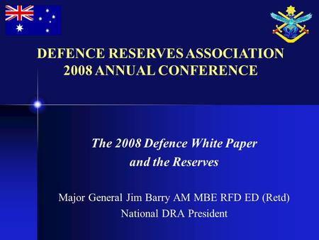 The 2008 Defence White Paper and the Reserves Major General Jim Barry AM MBE RFD ED (Retd) National DRA President DEFENCE RESERVES ASSOCIATION 2008 ANNUAL.