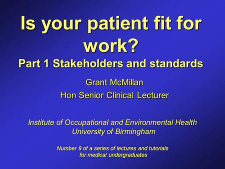 Is your patient fit for work? Part 1 Stakeholders and standards Grant McMillan Hon Senior Clinical Lecturer Institute of Occupational and Environmental.