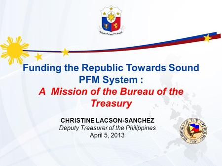 Funding the Republic Towards Sound PFM System : A Mission of the Bureau of the Treasury CHRISTINE LACSON-SANCHEZ Deputy Treasurer of the Philippines April.