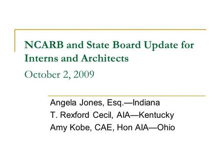 NCARB and State Board Update for Interns and Architects October 2, 2009 Angela Jones, Esq.—Indiana T. Rexford Cecil, AIA—Kentucky Amy Kobe, CAE, Hon AIA—Ohio.