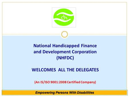 National Handicapped Finance and Development Corporation (NHFDC) WELCOMES ALL THE DELEGATES (An IS/ISO 9001:2008 Certified Company) Empowering Persons.