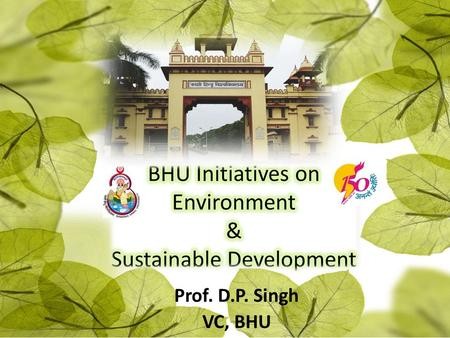 BHU Initiatives on Environment & Sustainable Development Prof. D.P. Singh VC-BHU Prof. D.P. Singh VC, BHU.