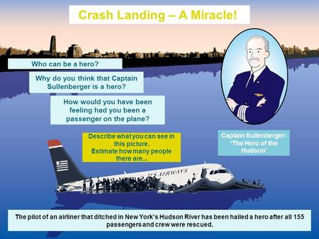 The pilot of an airliner that ditched in New York's Hudson River has been hailed a hero after all 155 passengers and crew were rescued. Crash Landing –