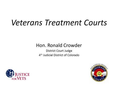 Veterans Treatment Courts Hon. Ronald Crowder District Court Judge 4 th Judicial District of Colorado.