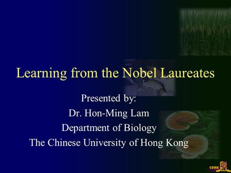 Learning from the Nobel Laureates Presented by: Dr. Hon-Ming Lam Department of Biology The Chinese University of Hong Kong.