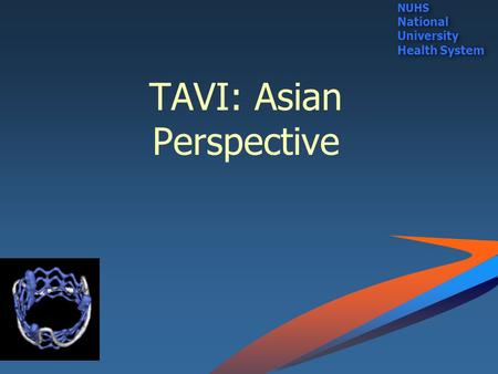 TAVI: Asian Perspective NUHS National University Health System NUHS National University Health System.