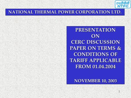 1 NATIONAL THERMAL <strong>POWER</strong> CORPORATION LTD. PRESENTATION ON CERC DISCUSSION PAPER ON TERMS & CONDITIONS OF TARIFF APPLICABLE FROM 01.04.2004 NOVEMBER 10,