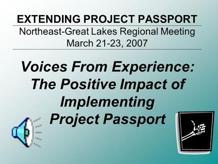 EXTENDING PROJECT PASSPORT Northeast-Great Lakes Regional Meeting March 21-23, 2007 Voices From Experience: The Positive Impact of Implementing Project.