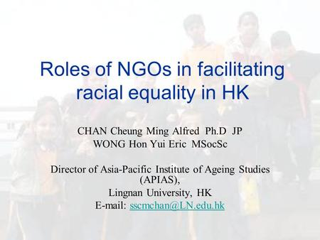 Roles of NGOs in facilitating racial equality in HK CHAN Cheung Ming Alfred Ph.D JP WONG Hon Yui Eric MSocSc Director of Asia-Pacific Institute of Ageing.