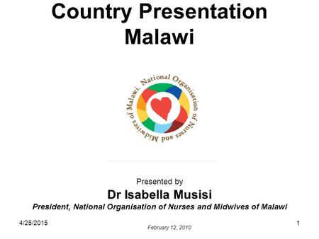 4/25/20151 Country Presentation Malawi Presented by Dr Isabella Musisi President, National Organisation of Nurses and Midwives of Malawi February 12, 2010.
