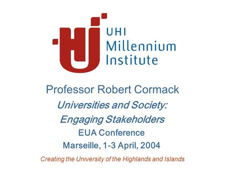 Professor Robert Cormack Universities and Society: Engaging Stakeholders EUA Conference Marseille, 1-3 April, 2004 Creating the University of the Highlands.