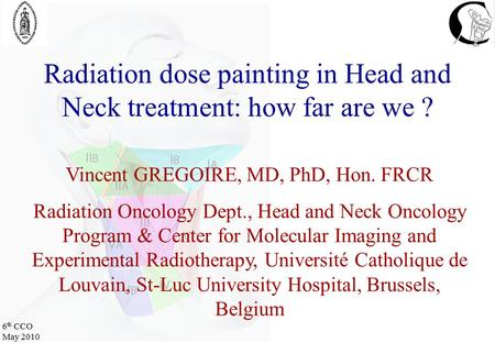 6 th CCO May 2010 Radiation dose painting in Head and Neck treatment: how far are we ? Vincent GREGOIRE, MD, PhD, Hon. FRCR Radiation Oncology Dept., Head.