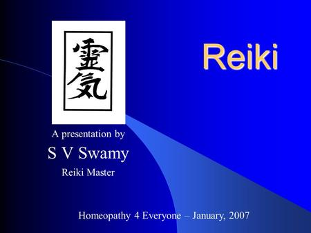 A presentation by S V Swamy Reiki Master Reiki Homeopathy 4 Everyone – January, 2007.