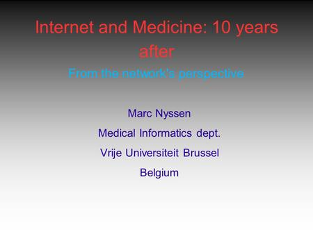 Internet and Medicine: 10 years after From the network's perspective Marc Nyssen Medical Informatics dept. Vrije Universiteit Brussel Belgium.