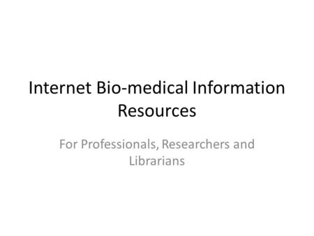 Internet Bio-medical Information Resources For Professionals, Researchers and Librarians.