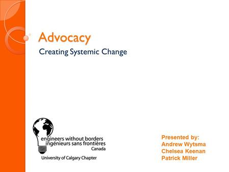 Advocacy Creating Systemic Change Presented by: Andrew Wytsma Chelsea Keenan Patrick Miller.