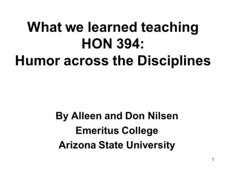 What we learned teaching HON 394: Humor across the Disciplines By Alleen and Don Nilsen Emeritus College Arizona State University 1.