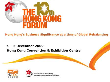 1 – 2 December 2009 Hong Kong Convention & Exhibition Centre Hong Kong's Business Significance at a time of Global Rebalancing.