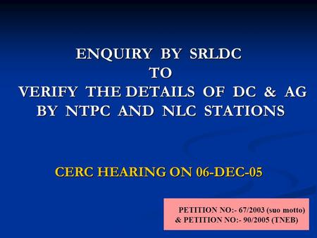 ENQUIRY BY SRLDC TO VERIFY THE DETAILS OF DC & AG BY NTPC AND NLC STATIONS PETITION NO:- 67/2003 (suo motto) & PETITION NO:- 90/2005 (TNEB) CERC HEARING.