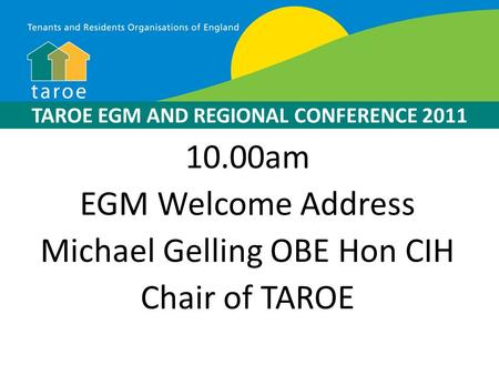 10.00am EGM Welcome Address Michael Gelling OBE Hon CIH Chair of TAROE TAROE EGM AND REGIONAL CONFERENCE 2011.