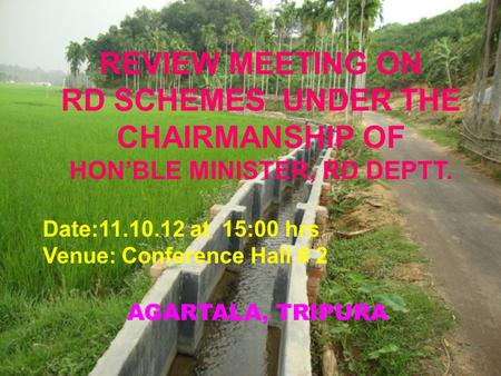 AGARTALA, TRIPURA REVIEW MEETING ON RD SCHEMES UNDER THE CHAIRMANSHIP OF HON'BLE MINISTER, RD DEPTT. Date:11.10.12 at 15:00 hrs Venue: Conference Hall.