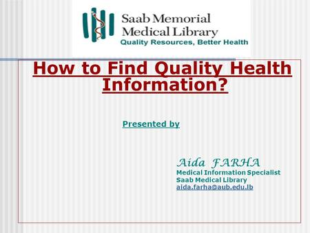 How to Find Quality Health Information? Presented by Aida FARHA Medical Information Specialist Saab Medical Library